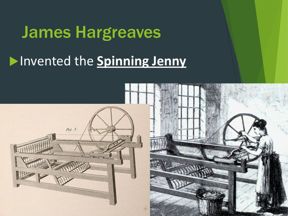 James Hargreaves  Invented the Spinning Jenny