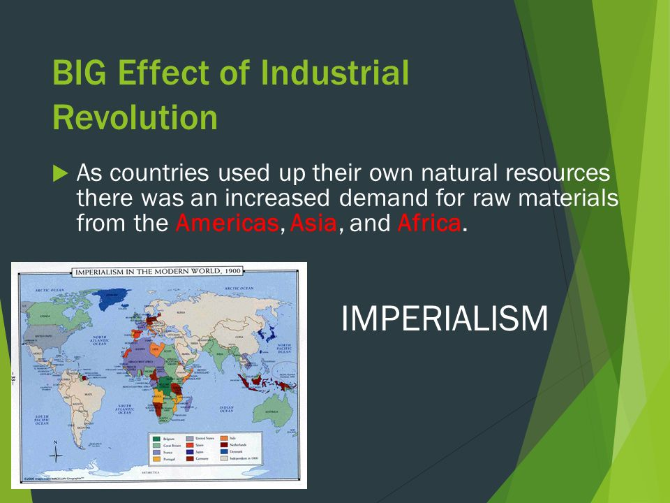 BIG Effect of Industrial Revolution  As countries used up their own natural resources there was an increased demand for raw materials from the Americas, Asia, and Africa.
