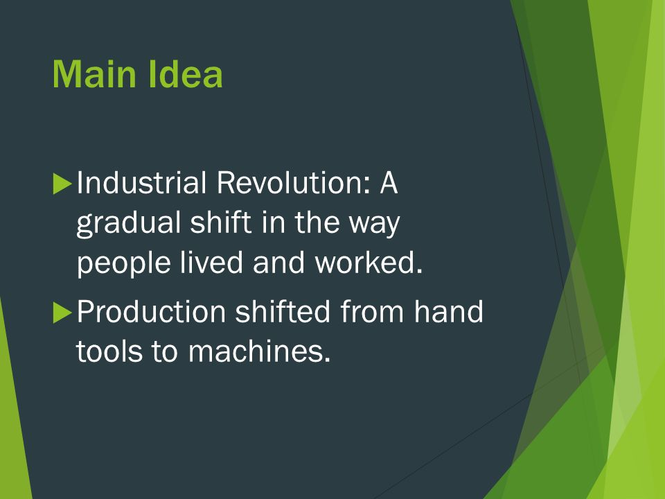 Main Idea  Industrial Revolution: A gradual shift in the way people lived and worked.