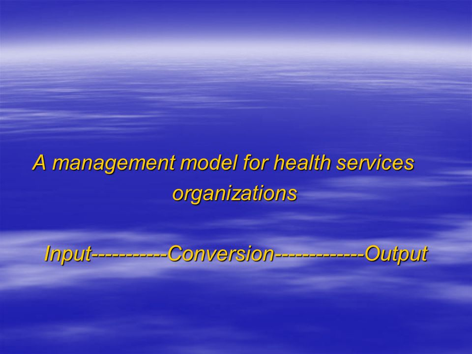 A management model for health services A management model for health services organizations organizations Input-----------Conversion-------------Outpu