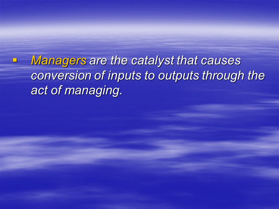  Managers are the catalyst that causes conversion of inputs to outputs through the act of managing.