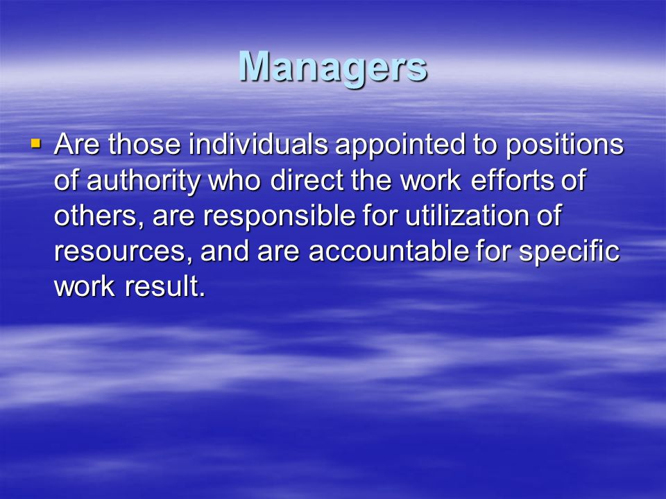 Managers  Are those individuals appointed to positions of authority who direct the work efforts of others, are responsible for utilization of resourc