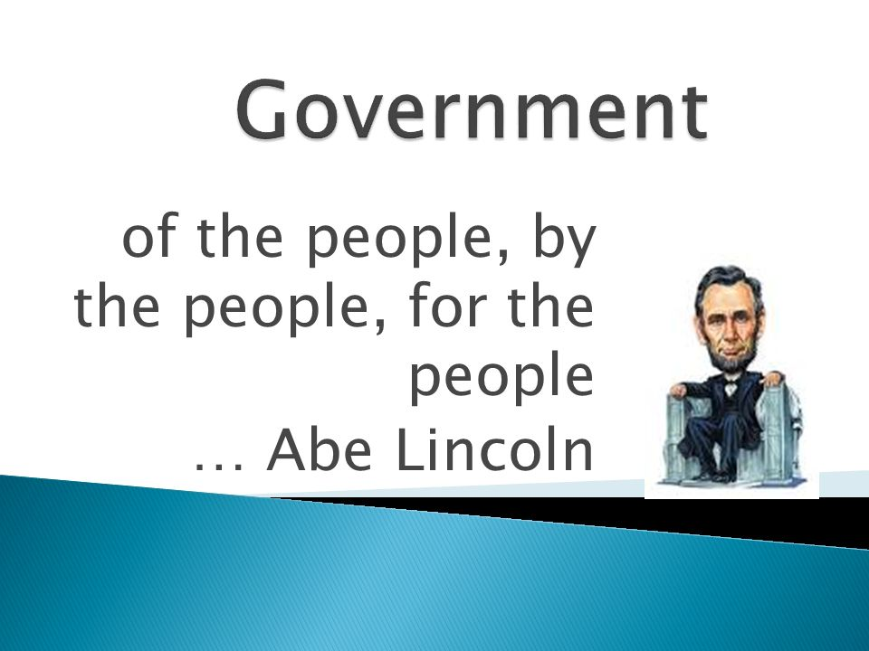 of the people, by the people, for the people … Abe Lincoln