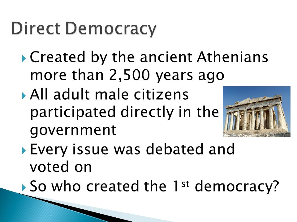 Created by the ancient Athenians more than 2,500 years ago  All adult male citizens participated directly in the government  Every issue was debated and voted on  So who created the 1 st democracy