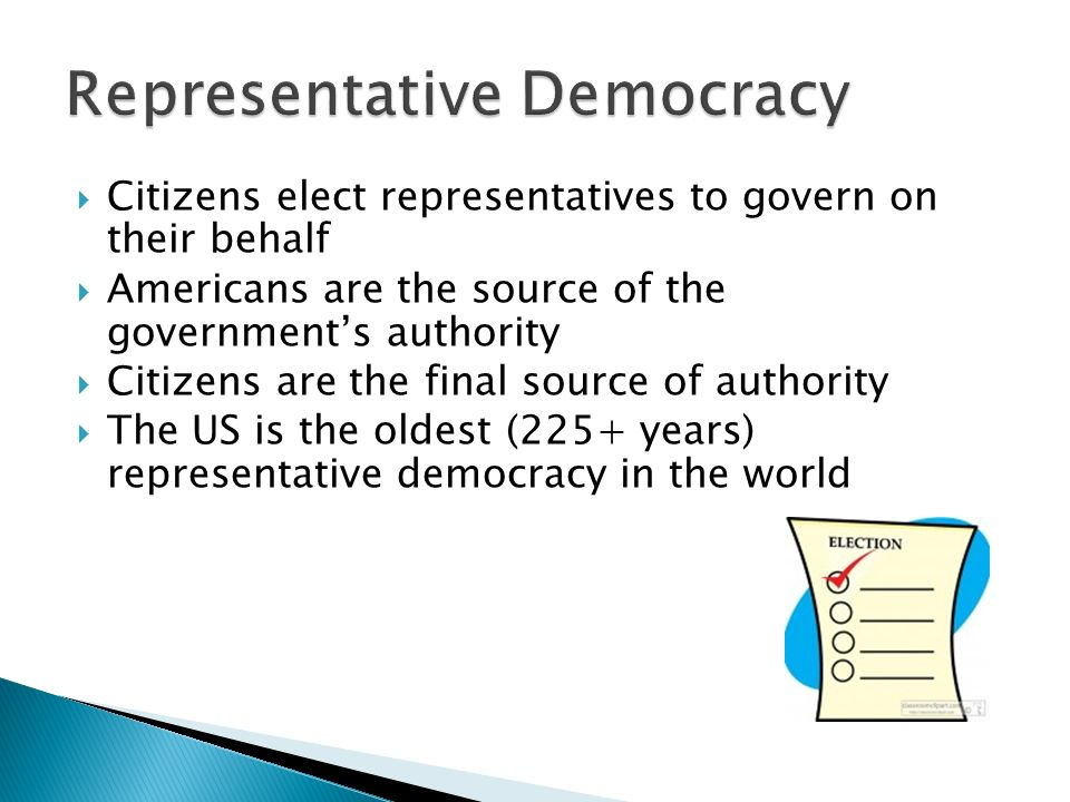  Citizens elect representatives to govern on their behalf  Americans are the source of the government's authority  Citizens are the final source of authority  The US is the oldest (225+ years) representative democracy in the world