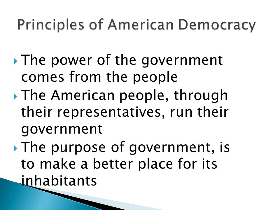  The power of the government comes from the people  The American people, through their representatives, run their government  The purpose of government, is to make a better place for its inhabitants