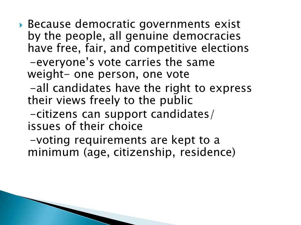  Because democratic governments exist by the people, all genuine democracies have free, fair, and competitive elections -everyone's vote carries the same weight- one person, one vote -all candidates have the right to express their views freely to the public -citizens can support candidates/ issues of their choice -voting requirements are kept to a minimum (age, citizenship, residence)
