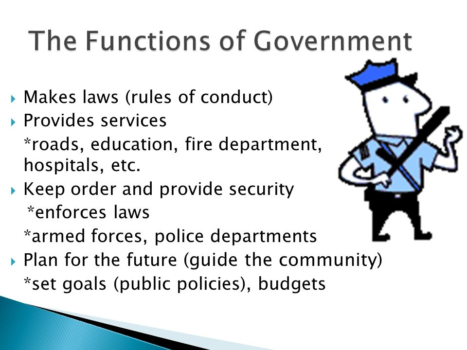  Makes laws (rules of conduct)  Provides services *roads, education, fire department, hospitals, etc.