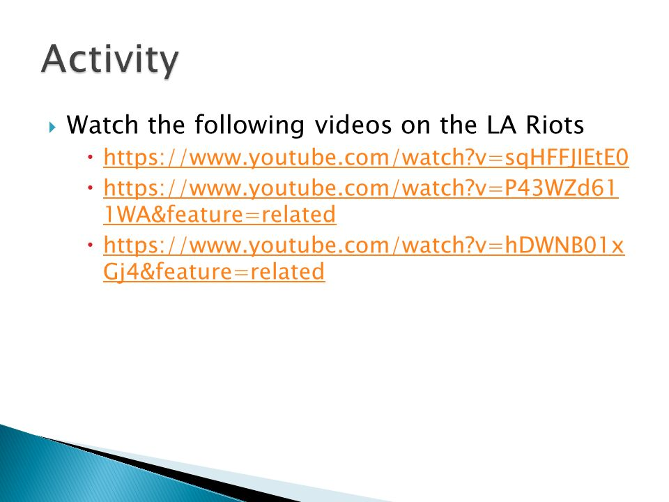  Watch the following videos on the LA Riots  https://www.youtube.com/watch?v=sqHFFJIEtE0 https://www.youtube.com/watch?v=sqHFFJIEtE0  https://www.youtube.com/watch?v=P43WZd61 1WA&feature=related https://www.youtube.com/watch?v=P43WZd61 1WA&feature=related  https://www.youtube.com/watch?v=hDWNB01x Gj4&feature=related https://www.youtube.com/watch?v=hDWNB01x Gj4&feature=related