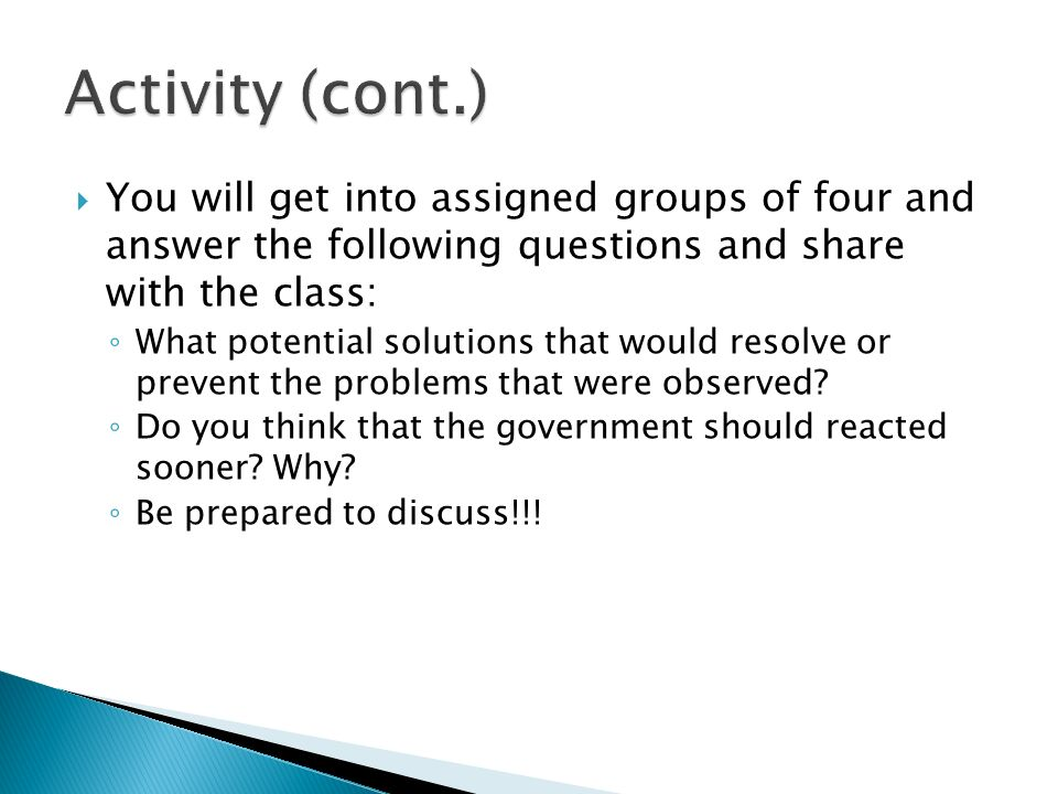  You will get into assigned groups of four and answer the following questions and share with the class: ◦ What potential solutions that would resolve or prevent the problems that were observed.