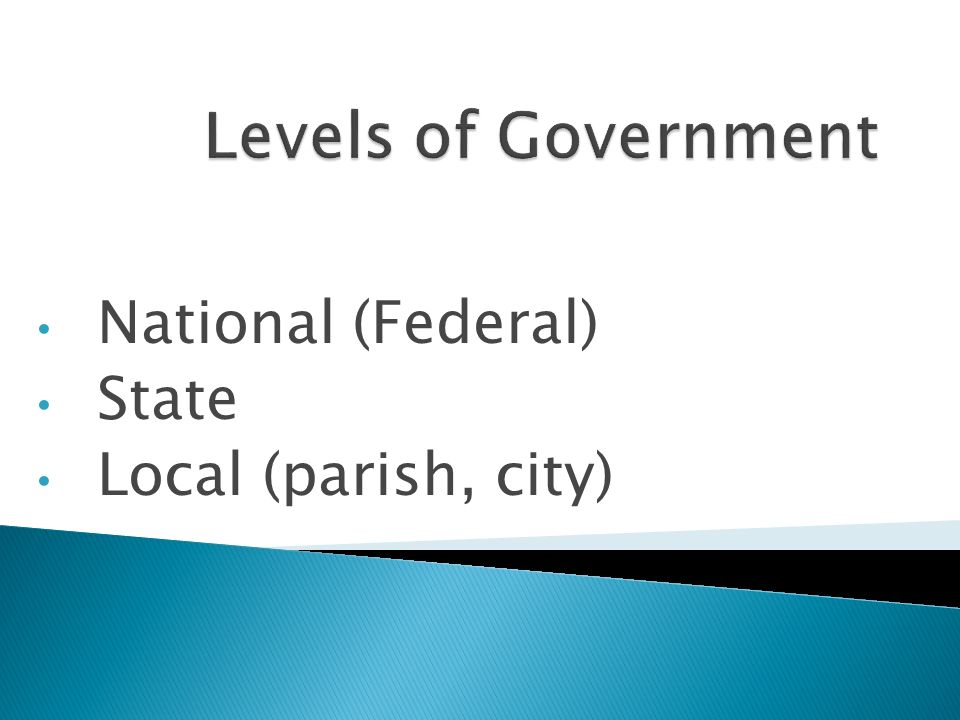 National (Federal) State Local (parish, city)