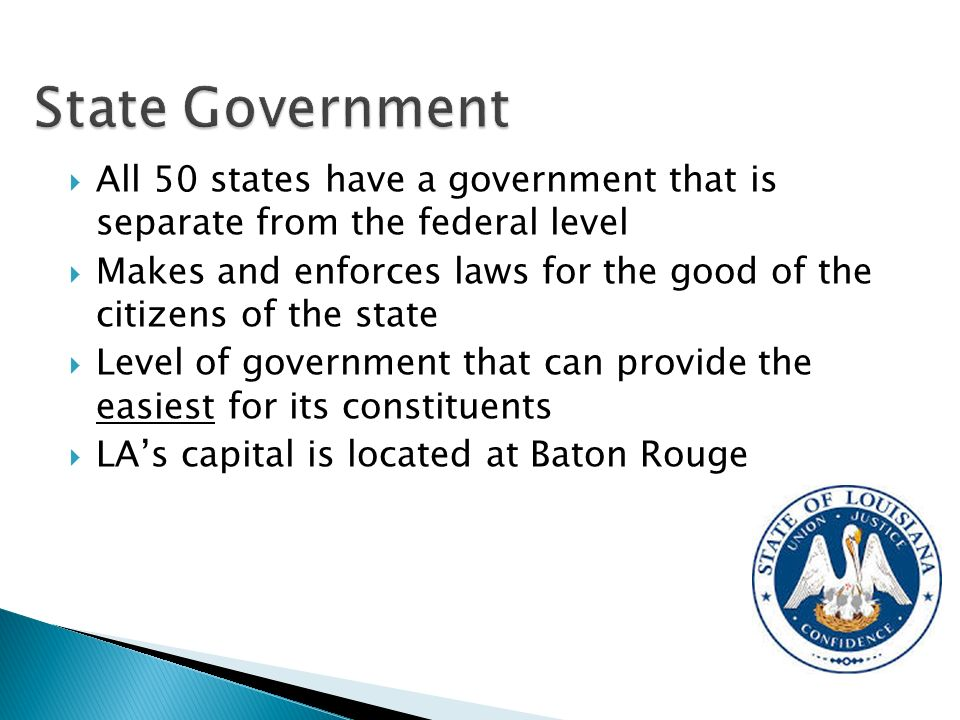  All 50 states have a government that is separate from the federal level  Makes and enforces laws for the good of the citizens of the state  Level of government that can provide the easiest for its constituents  LA's capital is located at Baton Rouge