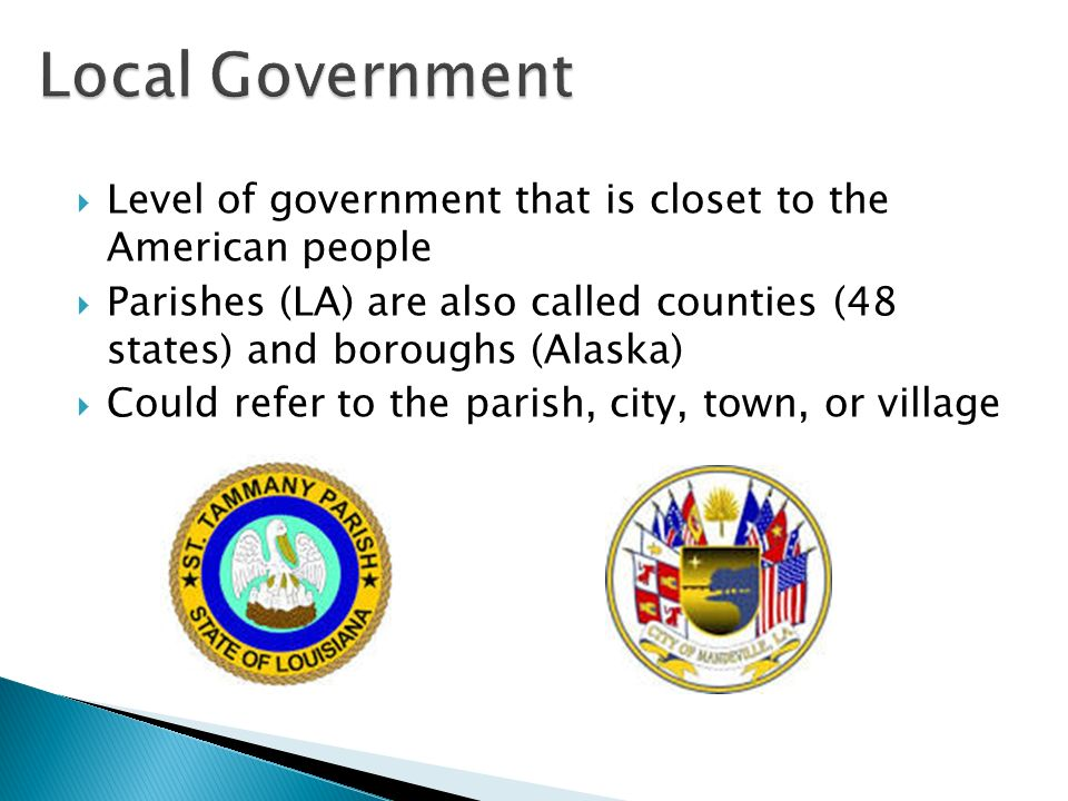  Level of government that is closet to the American people  Parishes (LA) are also called counties (48 states) and boroughs (Alaska)  Could refer to the parish, city, town, or village