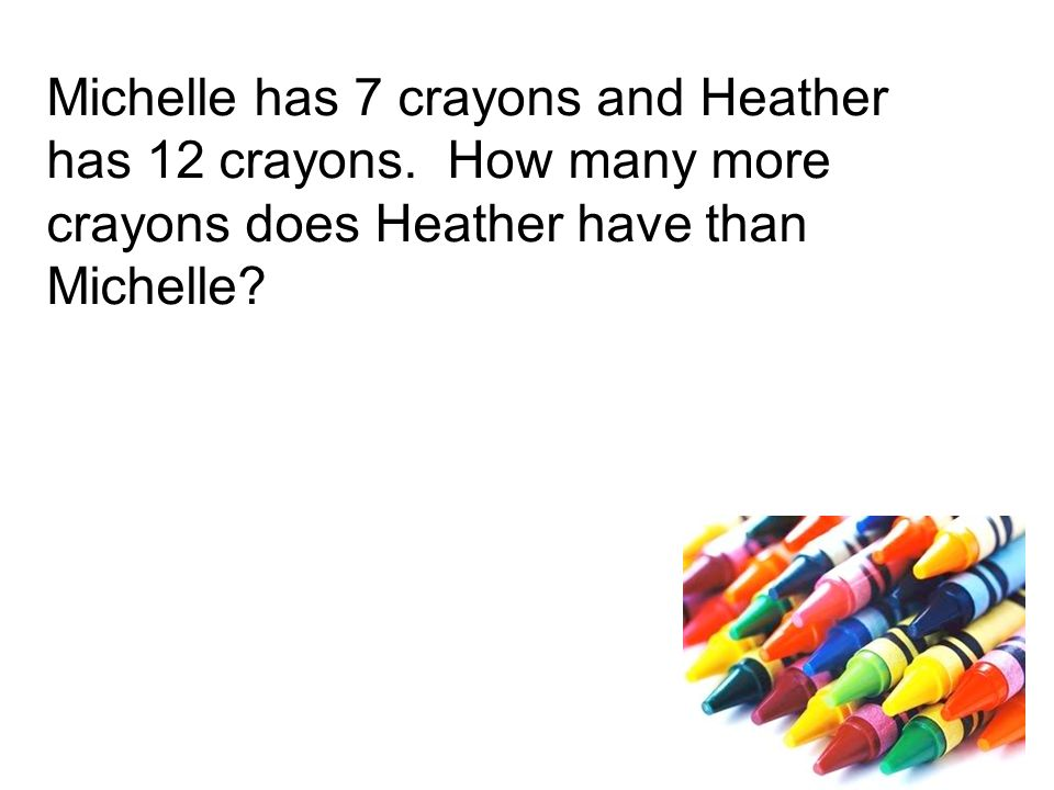 Michelle has 7 crayons and Heather has 12 crayons.
