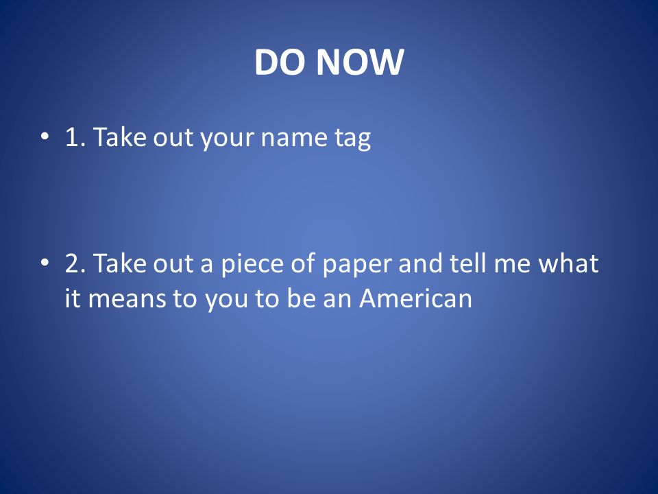 DO NOW 1. Take out your name tag 2. Take out a piece of paper and tell me what it means to you to be an American
