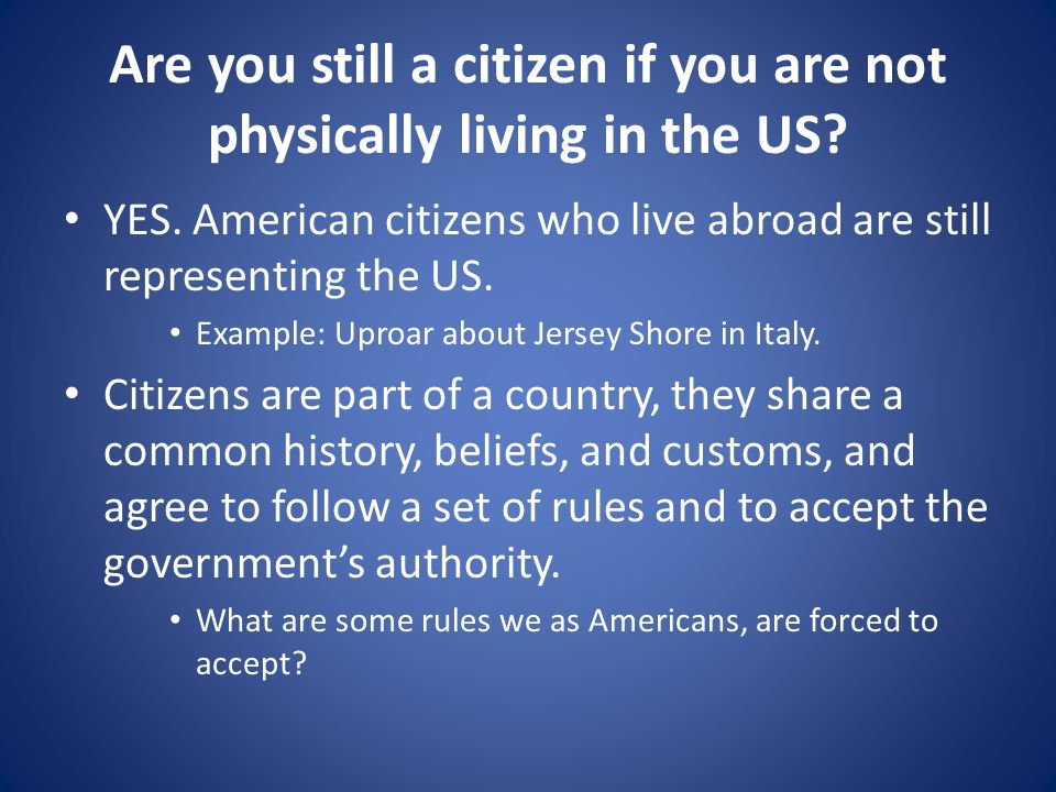 Are you still a citizen if you are not physically living in the US? YES. American citizens who live abroad are still representing the US. Example: Upr