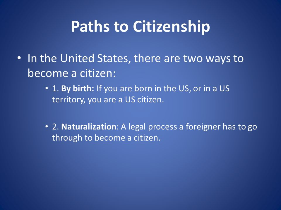 Paths to Citizenship In the United States, there are two ways to become a citizen: 1. By birth: If you are born in the US, or in a US territory, you a