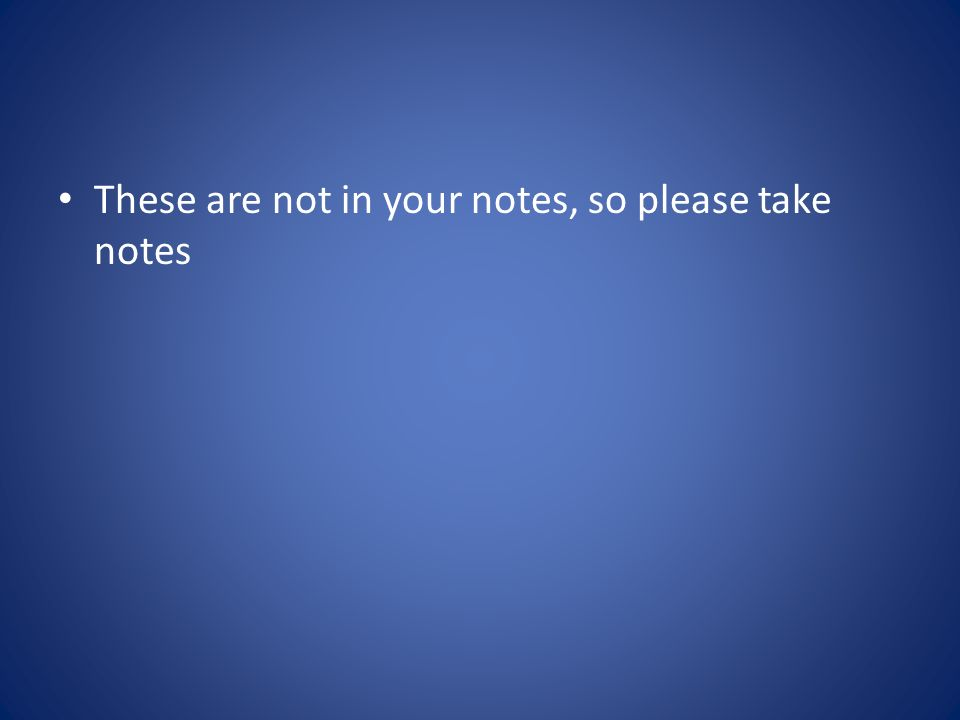 These are not in your notes, so please take notes