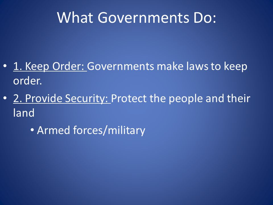 What Governments Do: 1. Keep Order: Governments make laws to keep order. 2. Provide Security: Protect the people and their land Armed forces/military
