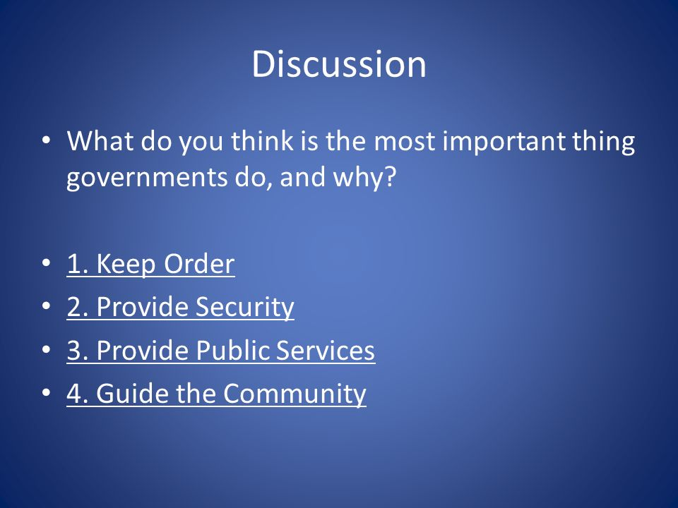 Discussion What do you think is the most important thing governments do, and why? 1. Keep Order 2. Provide Security 3. Provide Public Services 4. Guid