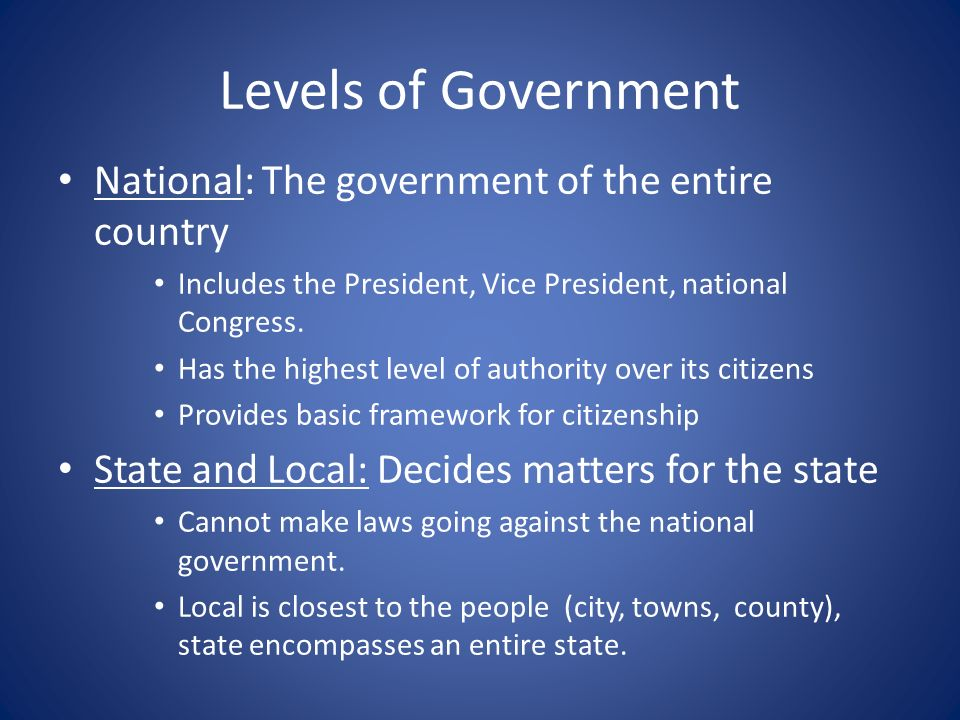 Levels of Government National: The government of the entire country Includes the President, Vice President, national Congress. Has the highest level o