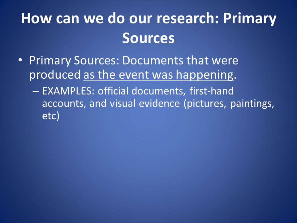 How can we do our research: Primary Sources Primary Sources: Documents that were produced as the event was happening. – EXAMPLES: official documents,