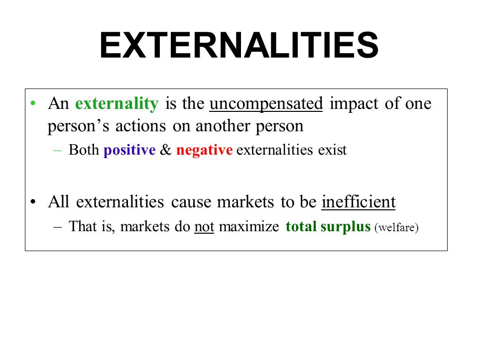 EXTERNALITIES An externality is the uncompensated impact of one person's actions on another person –Both positive & negative externalities exist All externalities cause markets to be inefficient –That is, markets do not maximize total surplus (welfare)