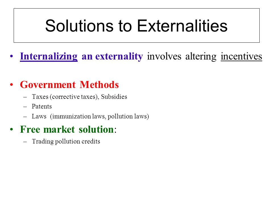Solutions to Externalities Internalizing an externality involves altering incentives Government Methods –Taxes (corrective taxes), Subsidies –Patents –Laws (immunization laws, pollution laws) Free market solution: –Trading pollution credits