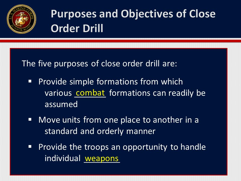 The five purposes of close order drill are:  Provide simple formations from which various _______ formations can readily be assumed  Move units from one place to another in a standard and orderly manner  Provide the troops an opportunity to handle individual ________ combat weapons