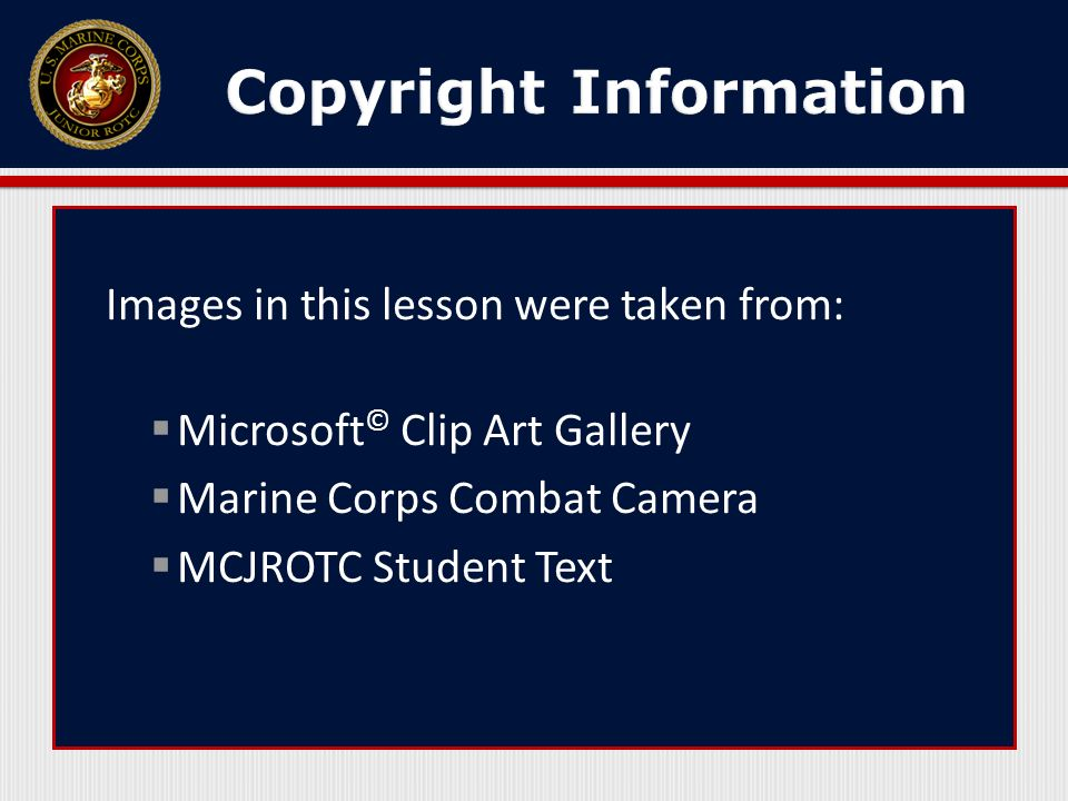 Images in this lesson were taken from:  Microsoft © Clip Art Gallery  Marine Corps Combat Camera  MCJROTC Student Text