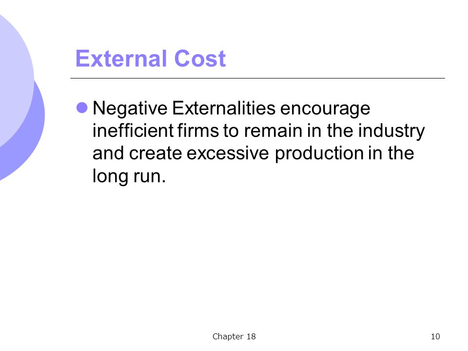 Chapter 1810 External Cost Negative Externalities encourage inefficient firms to remain in the industry and create excessive production in the long run.