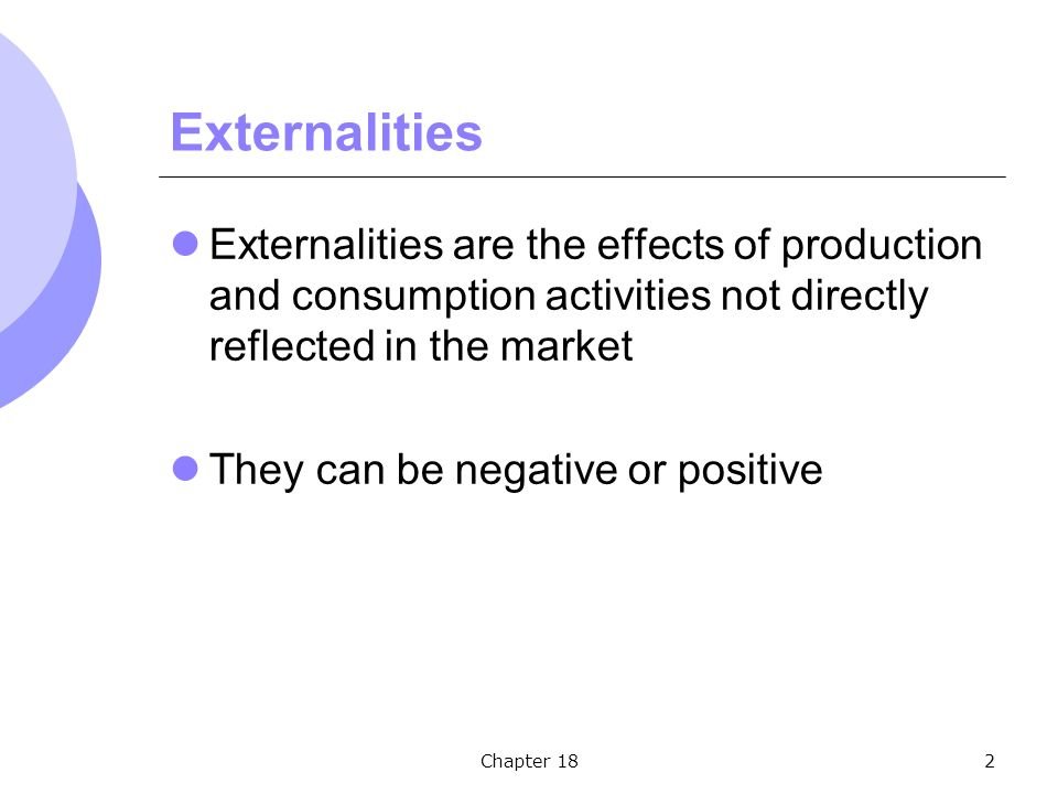 Chapter 182 Externalities Externalities are the effects of production and consumption activities not directly reflected in the market They can be negative or positive