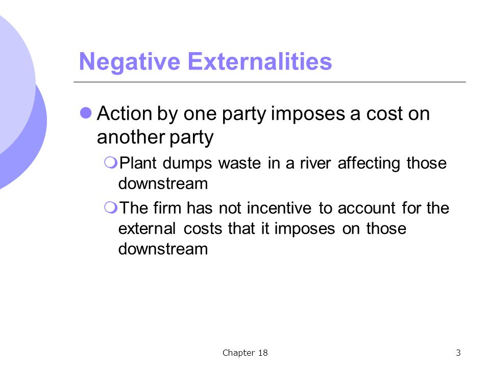 Chapter 183 Negative Externalities Action by one party imposes a cost on another party  Plant dumps waste in a river affecting those downstream  The firm has not incentive to account for the external costs that it imposes on those downstream