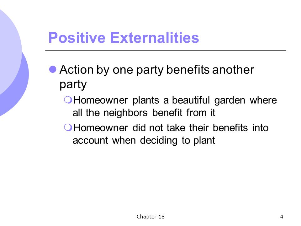 Chapter 184 Positive Externalities Action by one party benefits another party  Homeowner plants a beautiful garden where all the neighbors benefit from it  Homeowner did not take their benefits into account when deciding to plant