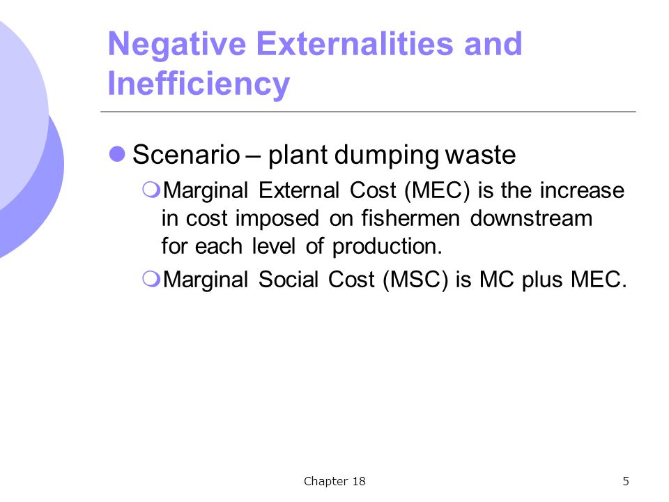 Chapter 185 Negative Externalities and Inefficiency Scenario – plant dumping waste  Marginal External Cost (MEC) is the increase in cost imposed on fishermen downstream for each level of production.
