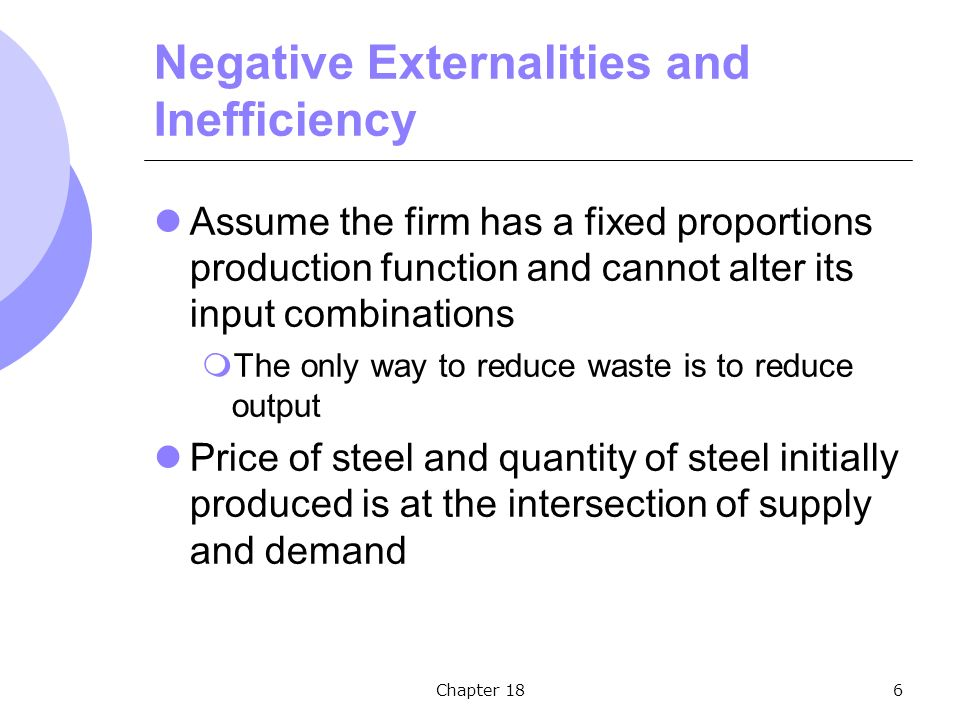 Chapter 186 Negative Externalities and Inefficiency Assume the firm has a fixed proportions production function and cannot alter its input combinations  The only way to reduce waste is to reduce output Price of steel and quantity of steel initially produced is at the intersection of supply and demand