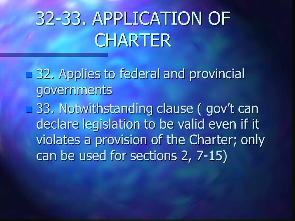 APPLICATION OF CHARTER n 32. Applies to federal and provincial governments n 33.