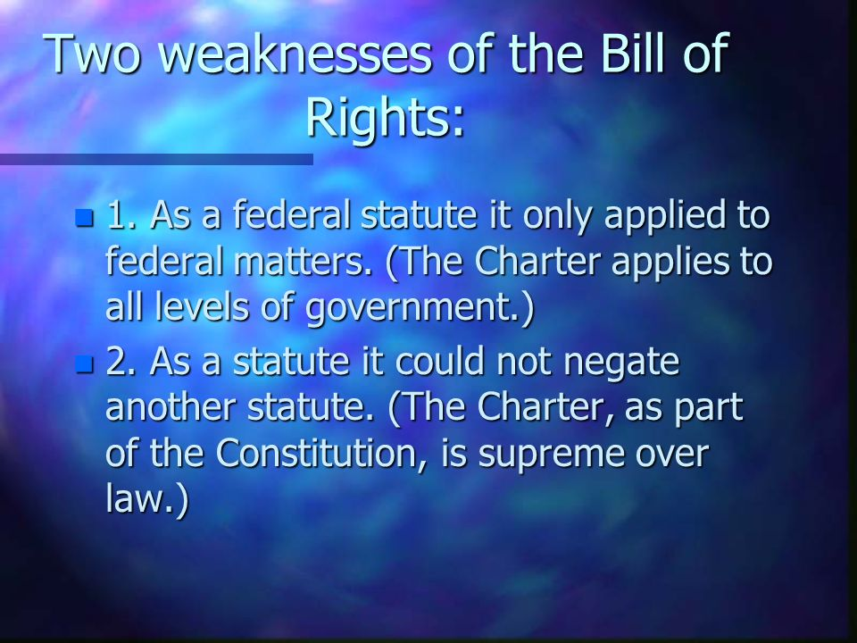 Two weaknesses of the Bill of Rights: n 1. As a federal statute it only applied to federal matters.