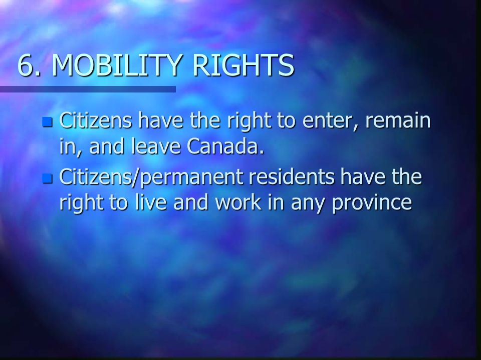 6. MOBILITY RIGHTS n Citizens have the right to enter, remain in, and leave Canada.