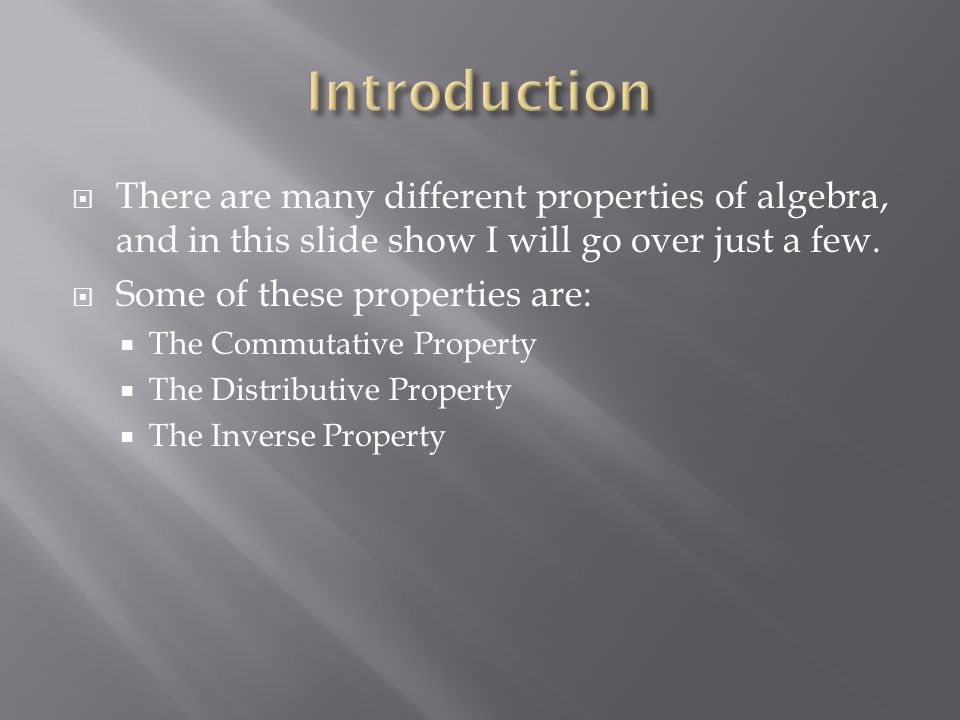  There are many different properties of algebra, and in this slide show I will go over just a few.