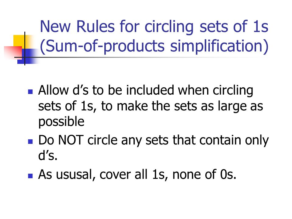 New Rules for circling sets of 1s (Sum-of-products simplification) Allow d's to be included when circling sets of 1s, to make the sets as large as possible Do NOT circle any sets that contain only d's.
