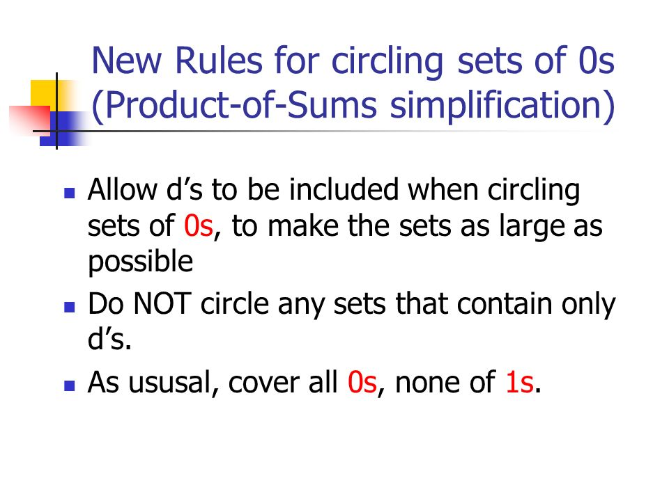 New Rules for circling sets of 0s (Product-of-Sums simplification) Allow d's to be included when circling sets of 0s, to make the sets as large as possible Do NOT circle any sets that contain only d's.