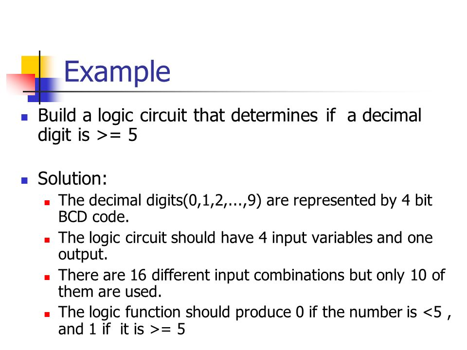 Example Build a logic circuit that determines if a decimal digit is >= 5 Solution: The decimal digits(0,1,2,...,9) are represented by 4 bit BCD code.
