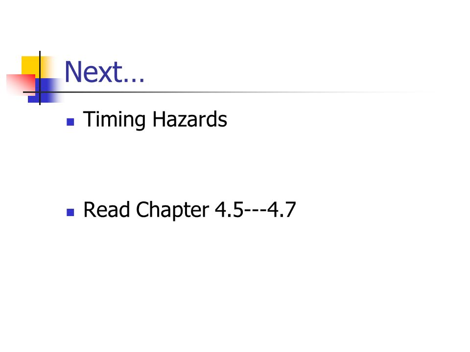 Next… Timing Hazards Read Chapter 4.5---4.7