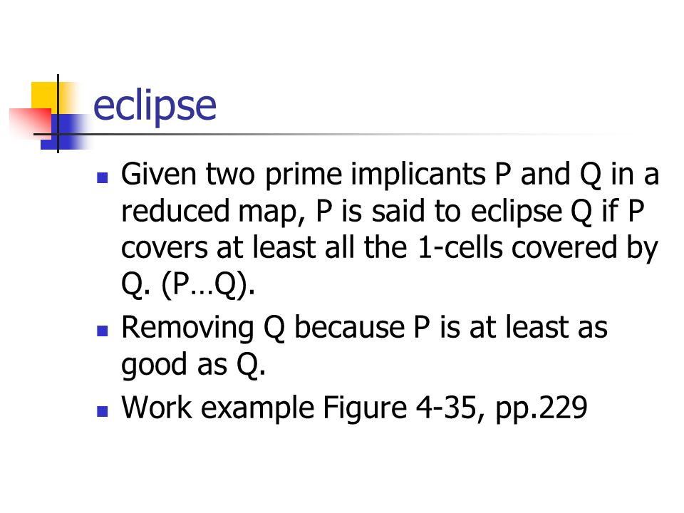 eclipse Given two prime implicants P and Q in a reduced map, P is said to eclipse Q if P covers at least all the 1-cells covered by Q.