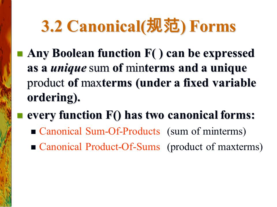 3.2 Canonical( 规范 ) Forms Any Boolean function F( ) can be expressed as a unique sum of minterms and a unique product of maxterms (under a fixed variable ordering).