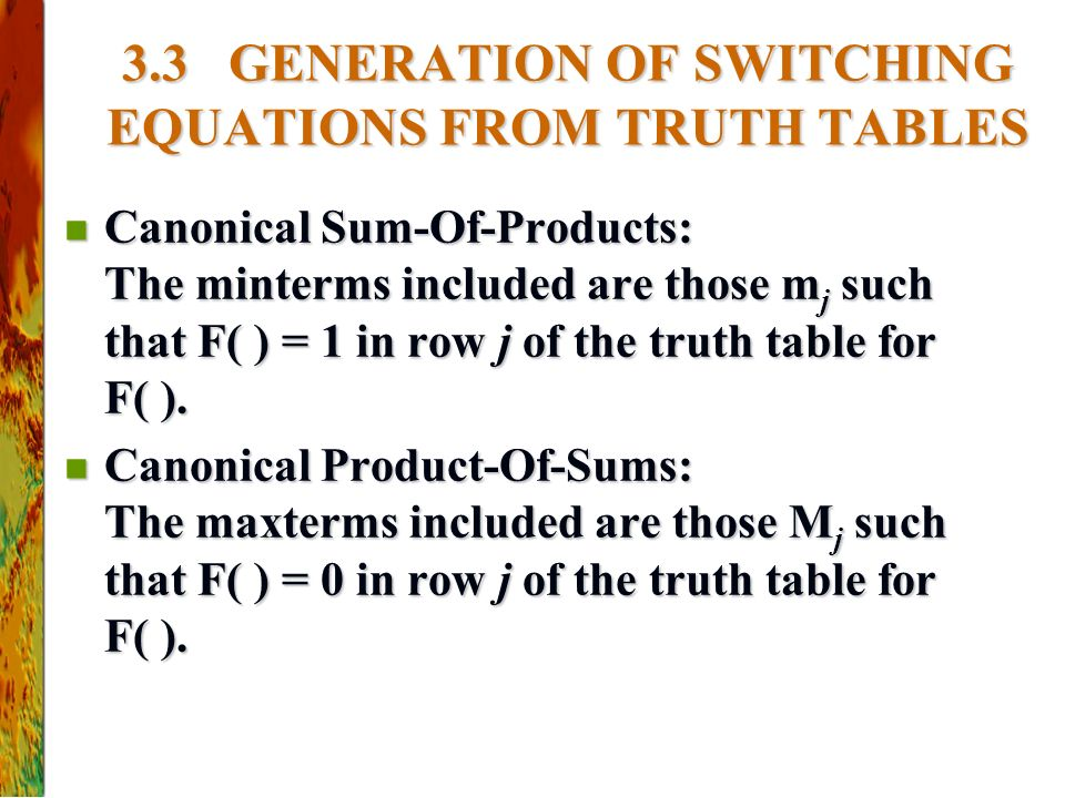 3.3 GENERATION OF SWITCHING EQUATIONS FROM TRUTH TABLES Canonical Sum-Of-Products: The minterms included are those m j such that F( ) = 1 in row j of the truth table for F( ).
