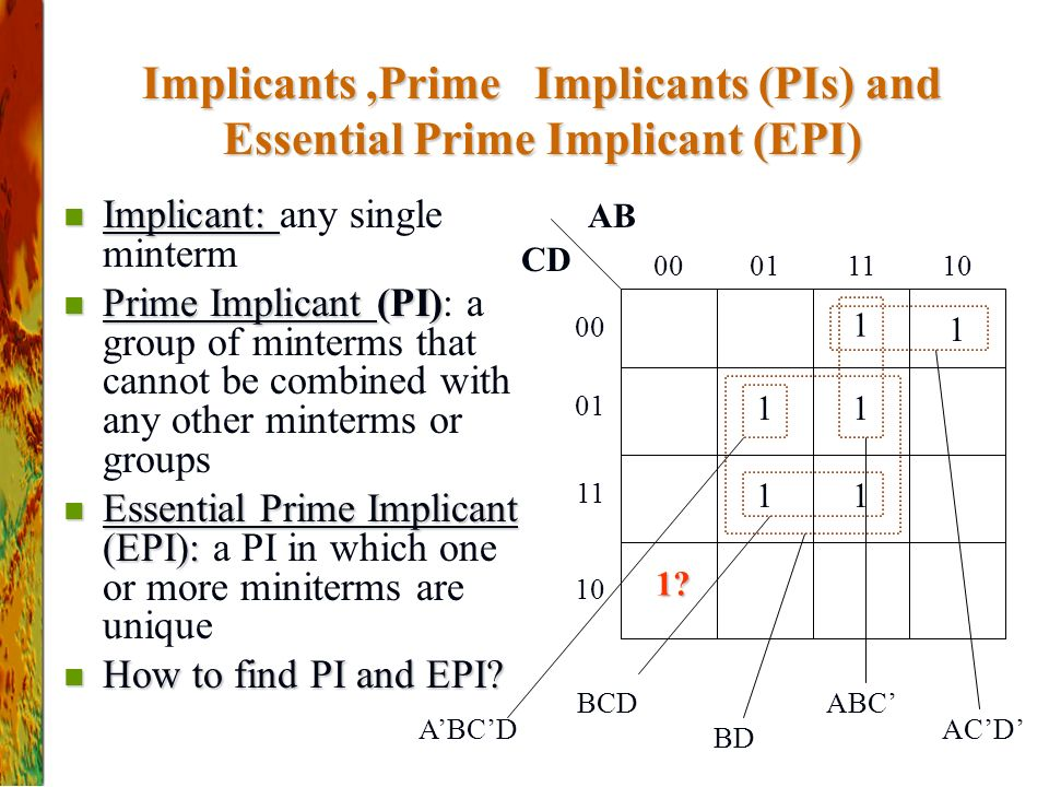 Implicants,Prime Implicants (PIs) and Essential Prime Implicant (EPI) Implicant: Implicant: any single minterm Prime Implicant (PI) Prime Implicant (PI): a group of minterms that cannot be combined with any other minterms or groups Essential Prime Implicant (EPI): Essential Prime Implicant (EPI): a PI in which one or more miniterms are unique How to find PI and EPI.