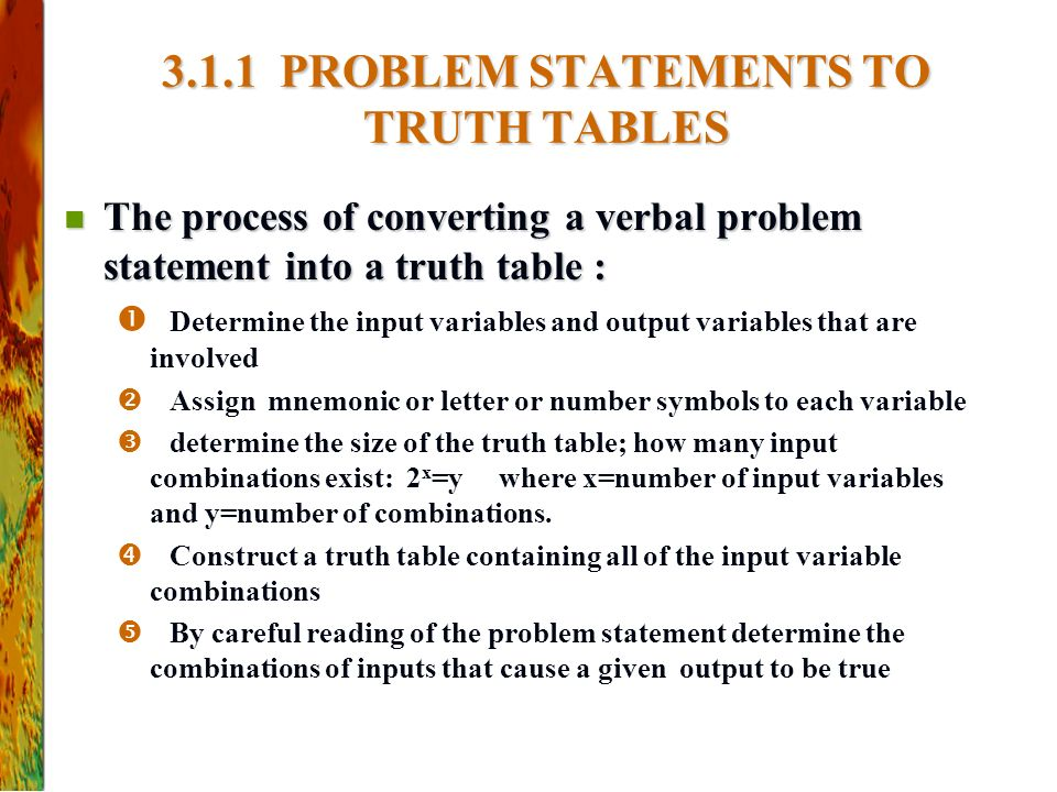 The process of converting a verbal problem statement into a truth table : The process of converting a verbal problem statement into a truth table :  Determine the input variables and output variables that are involved  Assign mnemonic or letter or number symbols to each variable  determine the size of the truth table; how many input combinations exist: 2 x =y where x=number of input variables and y=number of combinations.
