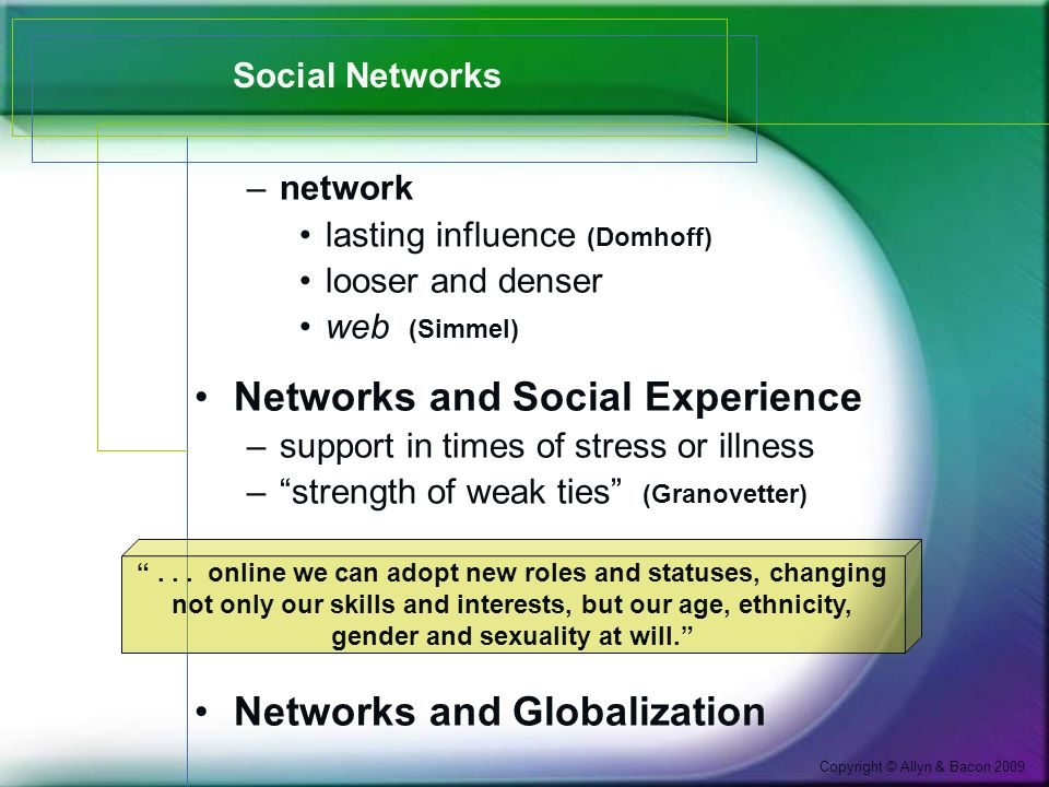 Copyright © Allyn & Bacon 2009 Social Networks –network lasting influence (Domhoff) looser and denser web (Simmel) Networks and Social Experience –support in times of stress or illness – strength of weak ties (Granovetter) Networks and Globalization ...